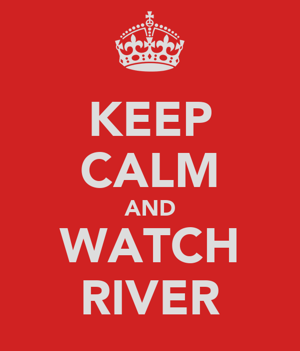KEEP CALM AND WATCH RIVER