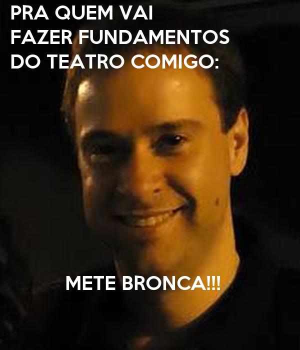 PRA QUEM VAI  FAZER FUNDAMENTOS  DO TEATRO COMIGO:                   METE BRONCA!!!