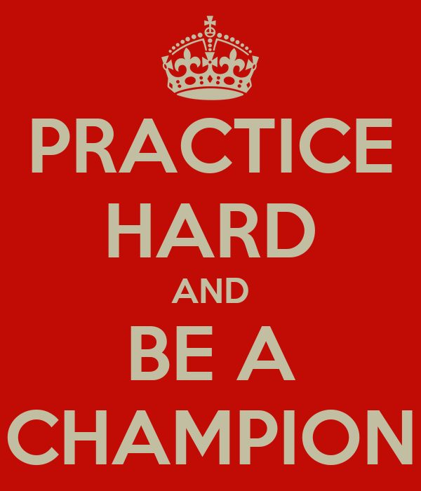 PRACTICE HARD AND BE A CHAMPION