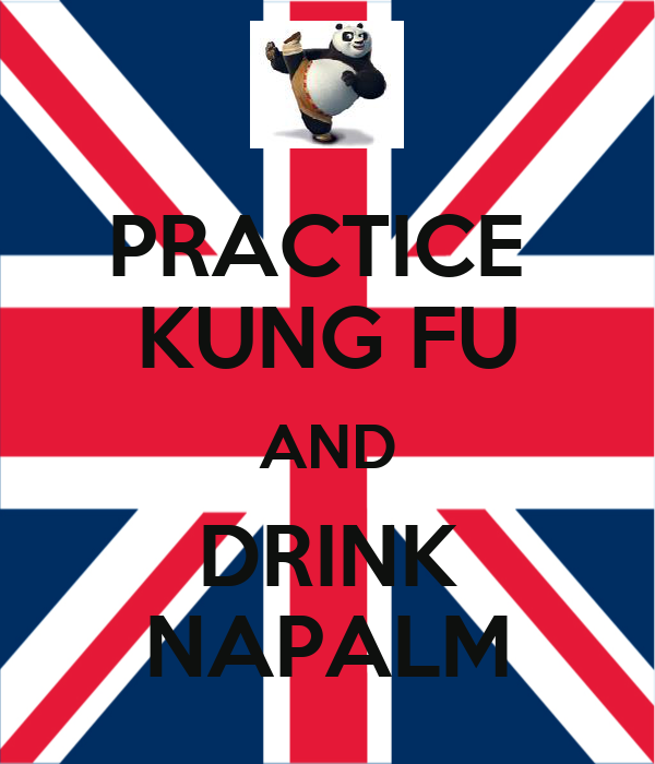 PRACTICE  KUNG FU AND DRINK NAPALM