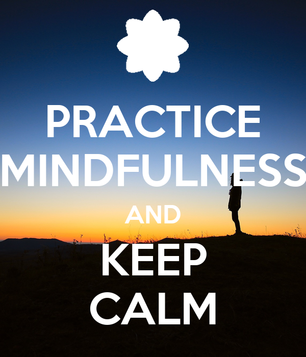 PRACTICE MINDFULNESS AND KEEP CALM