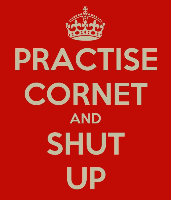 PRACTISE CORNET AND SHUT UP