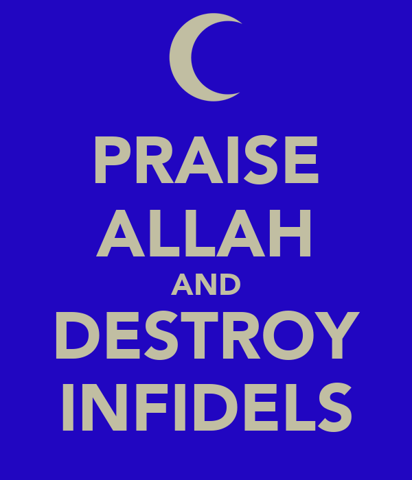 PRAISE ALLAH AND DESTROY INFIDELS