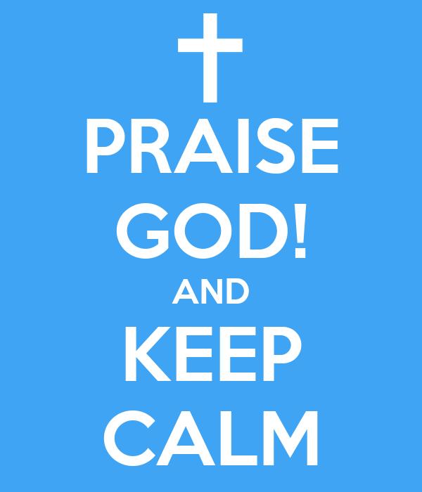 PRAISE GOD! AND KEEP CALM