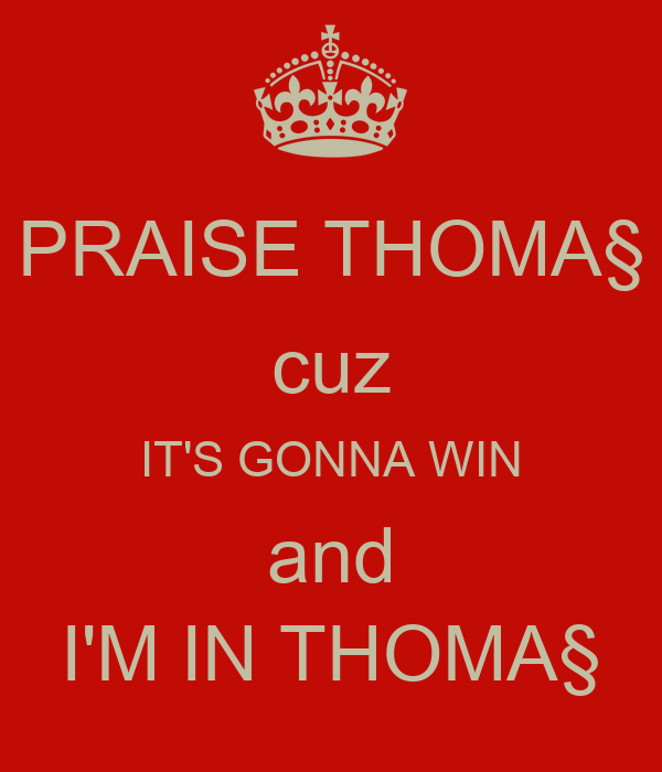 PRAISE THOMA§ cuz IT'S GONNA WIN and I'M IN THOMA§