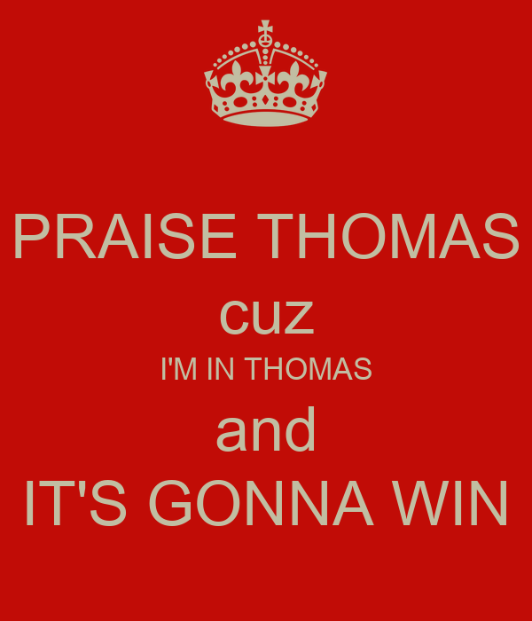 PRAISE THOMAS cuz I'M IN THOMAS and IT'S GONNA WIN