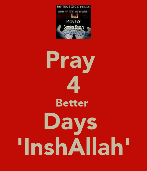Pray  4 Better  Days  'InshAllah'