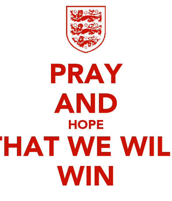 PRAY AND HOPE THAT WE WILL WIN