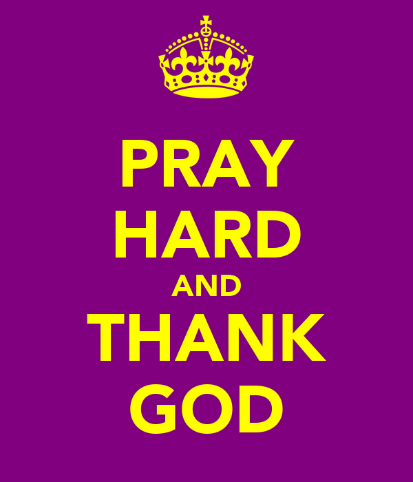 PRAY HARD AND THANK GOD