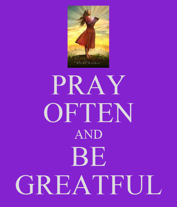 PRAY OFTEN AND BE GREATFUL