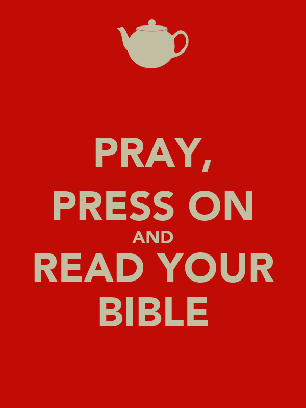 PRAY, PRESS ON AND READ YOUR BIBLE