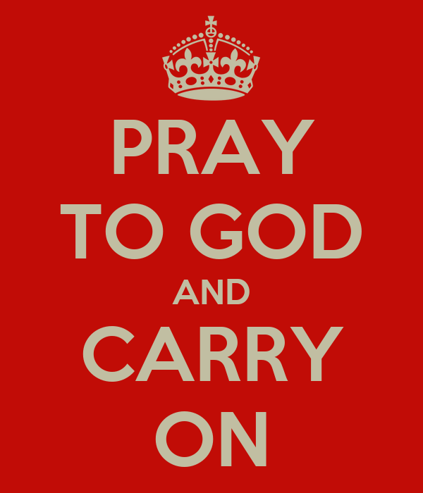 PRAY TO GOD AND CARRY ON