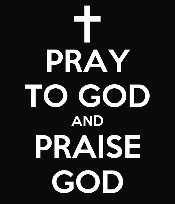 PRAY TO GOD AND PRAISE GOD