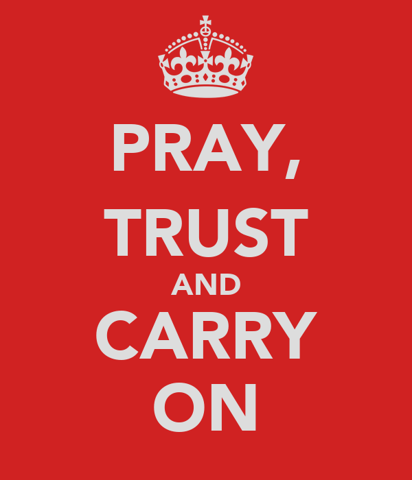 PRAY, TRUST AND CARRY ON