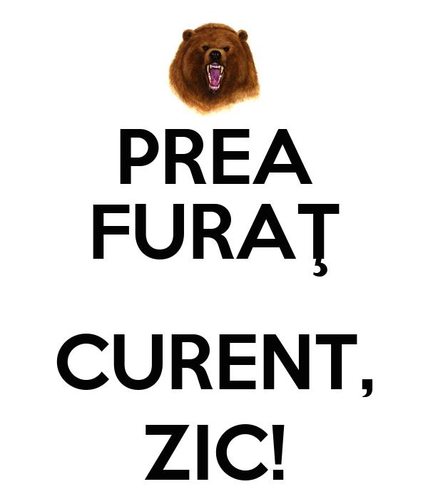 PREA FURAŢ  CURENT, ZIC!