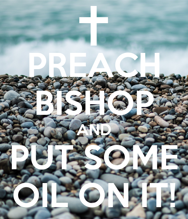 PREACH BISHOP AND PUT SOME OIL ON IT!