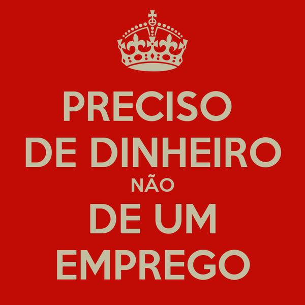 PRECISO  DE DINHEIRO NÃO DE UM EMPREGO