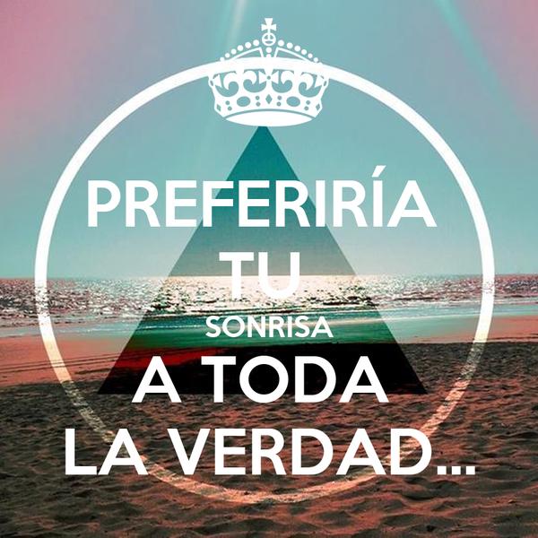 PREFERIRÍA  TU  SONRISA A TODA  LA VERDAD...