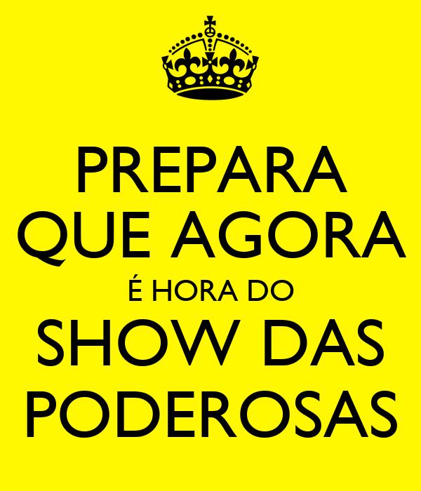 PREPARA QUE AGORA É HORA DO SHOW DAS PODEROSAS