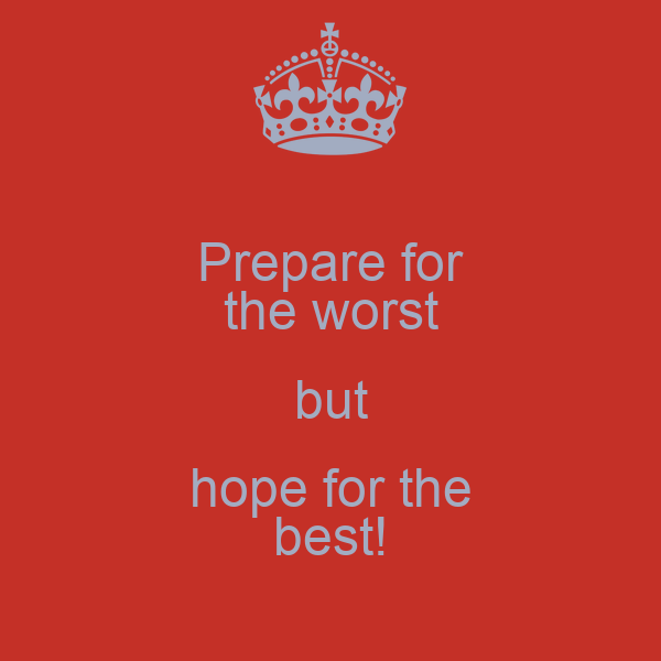 Prepare for the worst but hope for the best!