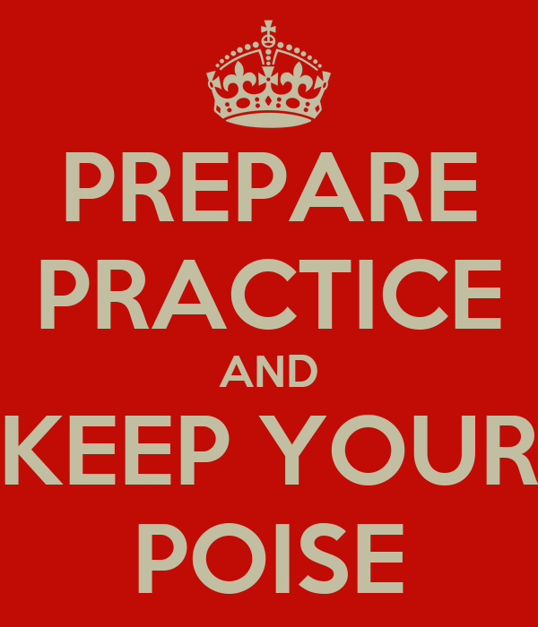 PREPARE PRACTICE AND KEEP YOUR POISE