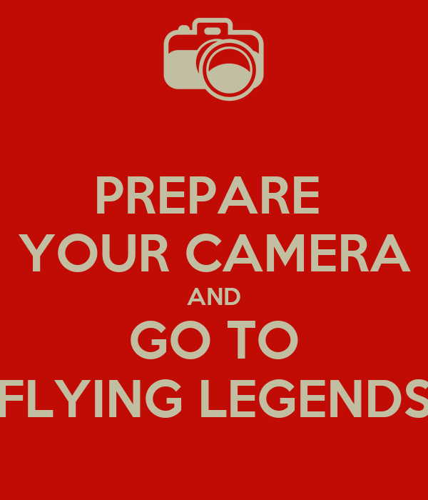 PREPARE  YOUR CAMERA AND GO TO FLYING LEGENDS