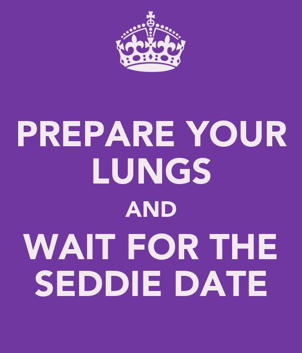 PREPARE YOUR LUNGS AND WAIT FOR THE SEDDIE DATE