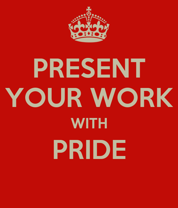 PRESENT YOUR WORK WITH PRIDE