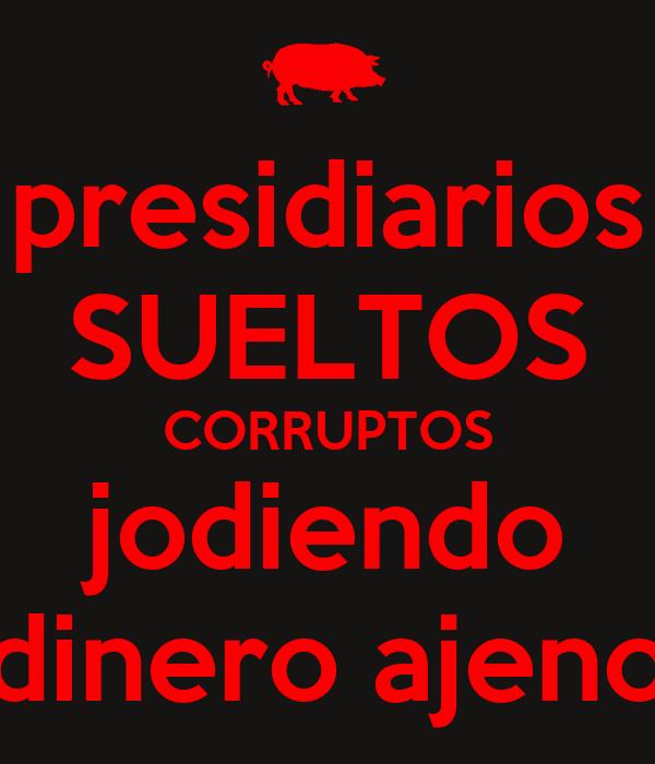 presidiarios SUELTOS CORRUPTOS jodiendo dinero ajeno