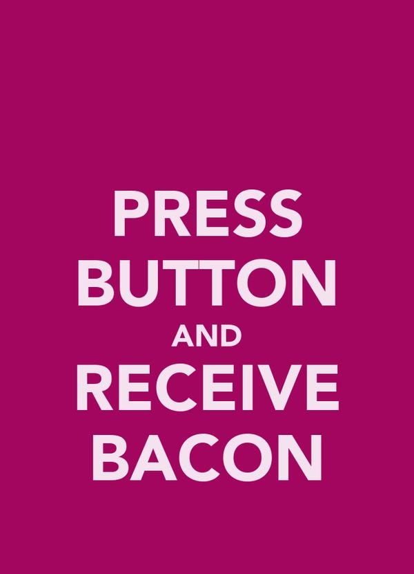 PRESS BUTTON AND RECEIVE BACON
