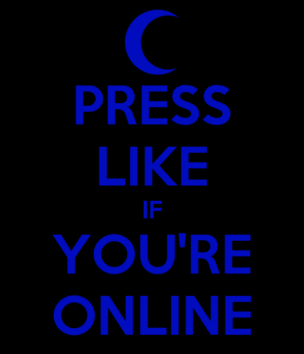 PRESS LIKE IF YOU'RE ONLINE