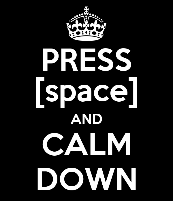PRESS [space] AND CALM DOWN