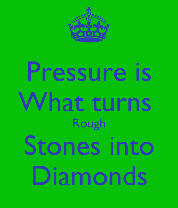 Pressure is What turns  Rough Stones into Diamonds