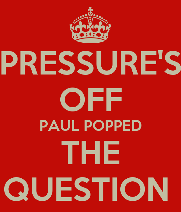 PRESSURE'S OFF PAUL POPPED THE QUESTION