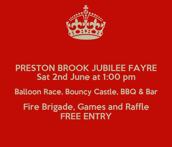 PRESTON BROOK JUBILEE FAYRE Sat 2nd June at 1:00 pm Balloon Race, Bouncy Castle, BBQ & Bar Fire Brigade, Games and Raffle FREE ENTRY