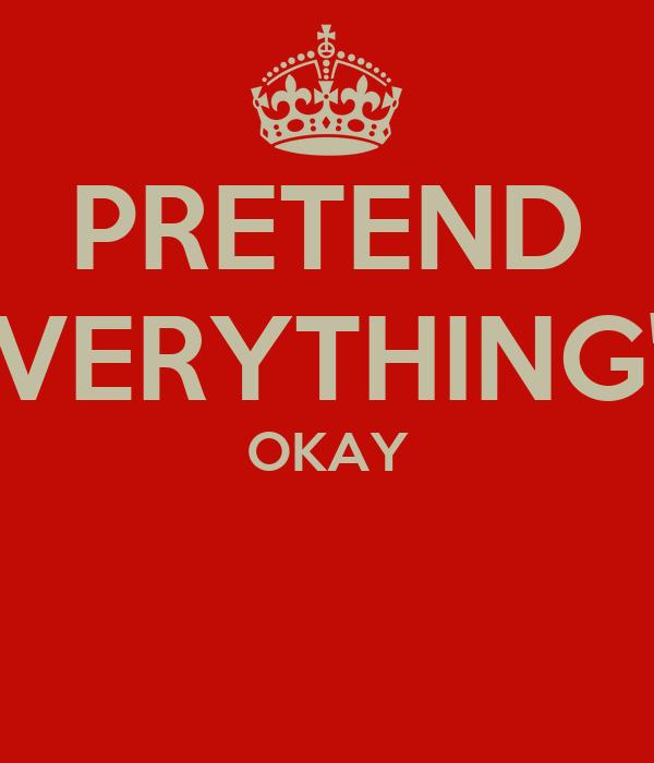 PRETEND EVERYTHING'S OKAY