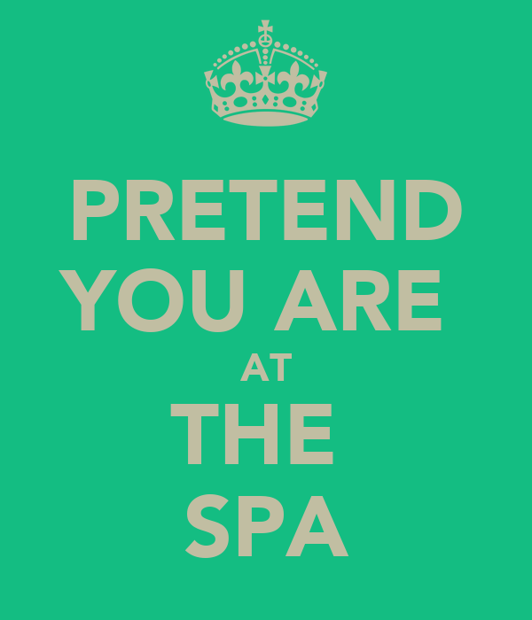 PRETEND YOU ARE  AT THE  SPA