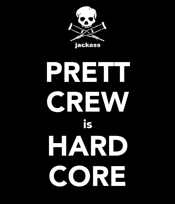 PRETT CREW is HARD CORE