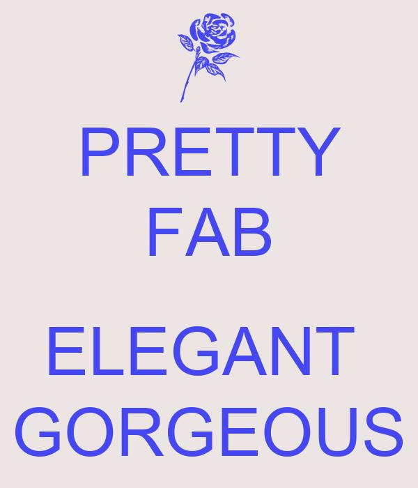 PRETTY FAB  ELEGANT  GORGEOUS