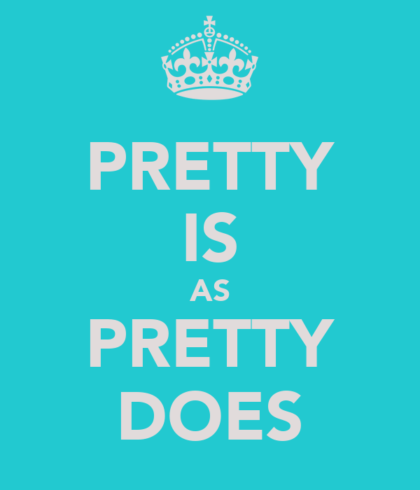 PRETTY IS AS PRETTY DOES