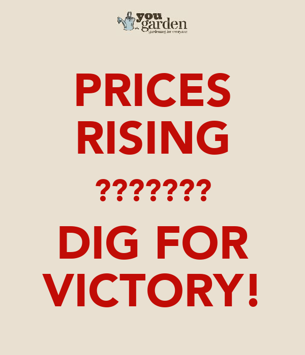 PRICES RISING ??????? DIG FOR VICTORY!