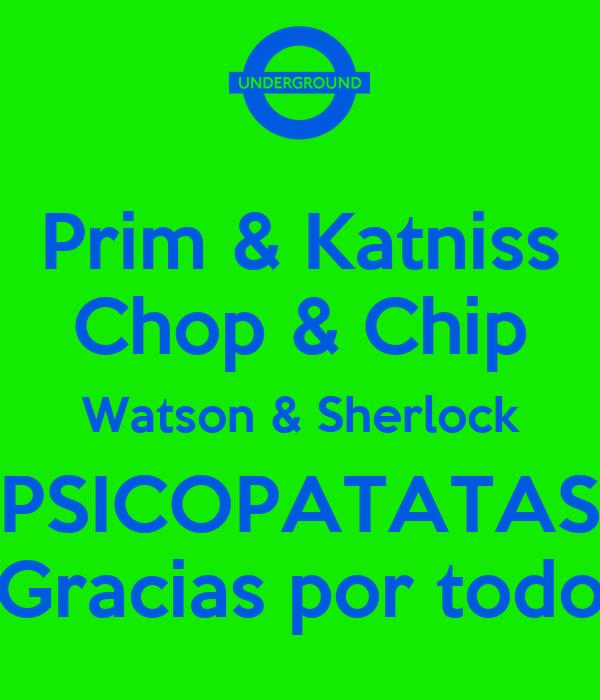 Prim & Katniss Chop & Chip Watson & Sherlock PSICOPATATAS Gracias por todo