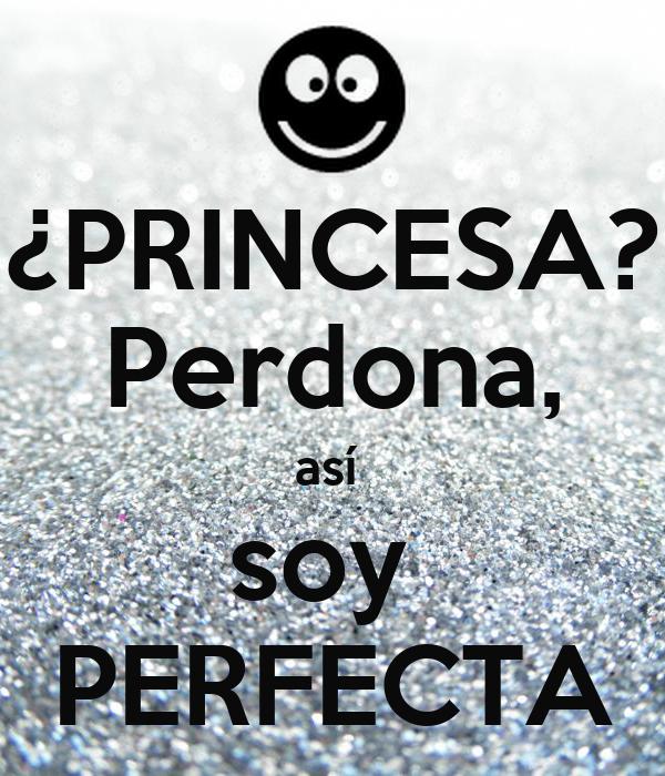 ¿PRINCESA? Perdona, así  soy  PERFECTA
