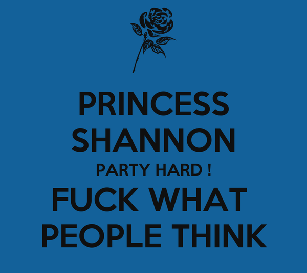 PRINCESS SHANNON PARTY HARD ! FUCK WHAT  PEOPLE THINK