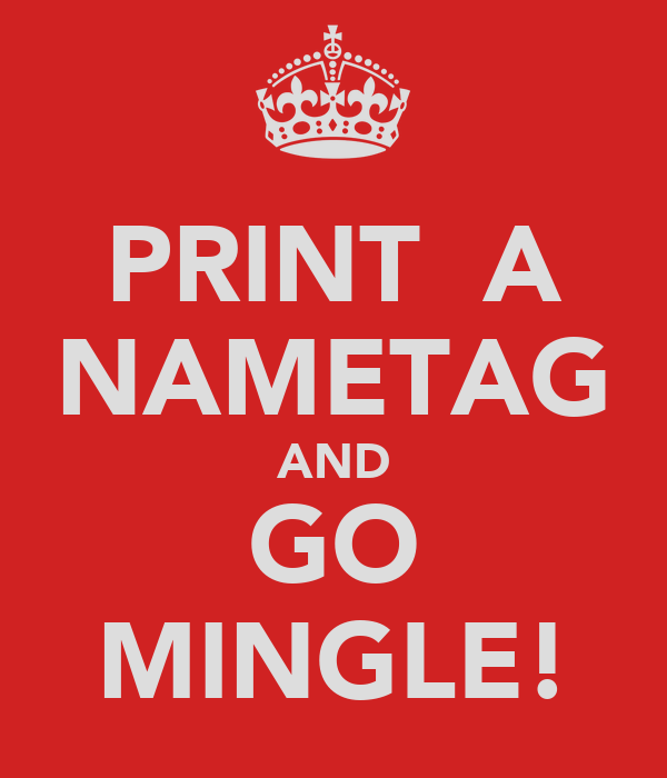 PRINT  A NAMETAG AND GO MINGLE!