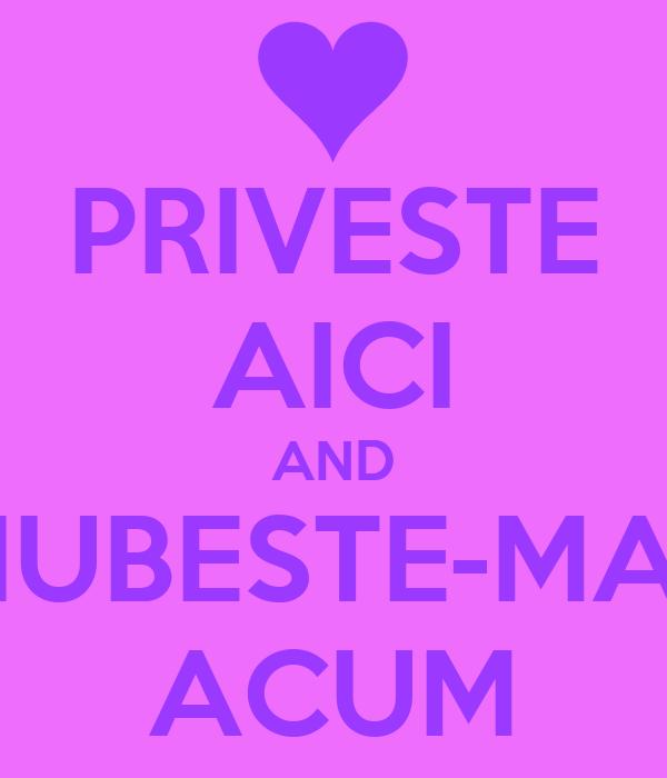 PRIVESTE AICI AND IUBESTE-MA ACUM
