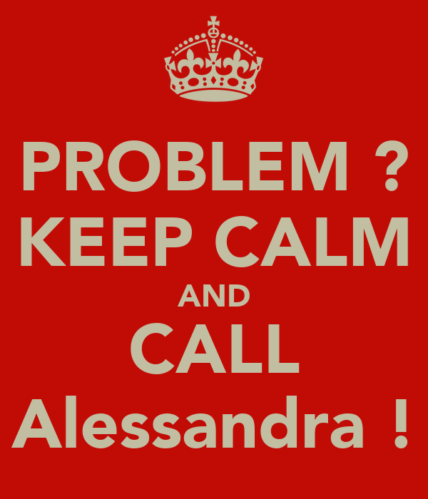 PROBLEM ? KEEP CALM AND CALL Alessandra !