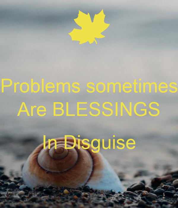 Problems sometimes Are BLESSINGS  In Disguise
