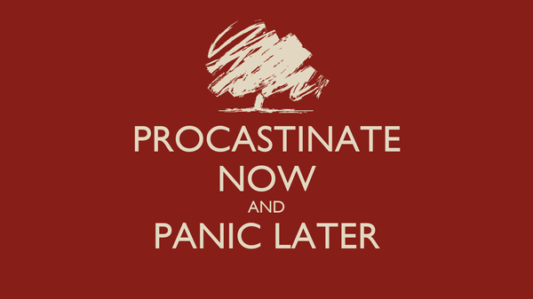 PROCASTINATE NOW AND PANIC LATER