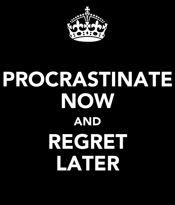PROCRASTINATE NOW AND REGRET LATER
